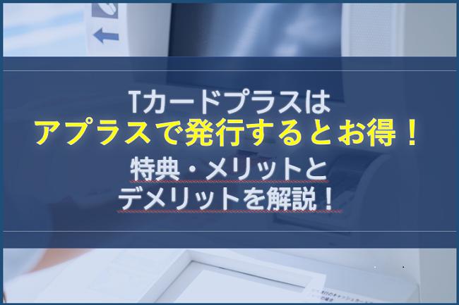 Tカードプラスはアプラスで発行するとお得!特典・メリットとデメリットを解説!