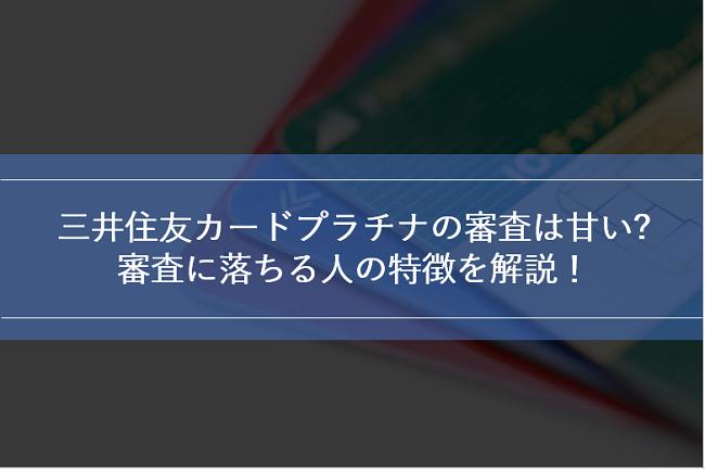 三井住友カードプラチナの審査は甘い?審査基準と審査に落ちる人の特徴を解説!